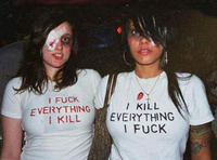 I F*ck everything I kill and I kill everything I f*ck!