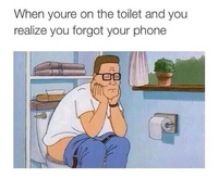 When youre on the toilet and you realize you forgot your phone